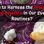 How to Harness the Power of Healing Crystals in Our Everyday Routines?